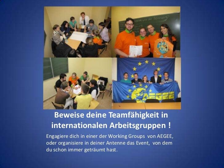 Beweise deine Teamfähigkeit in internationalen Arbeitsgruppen !<br />Engagiere dich in einer der Working Groups  von AEGEE...