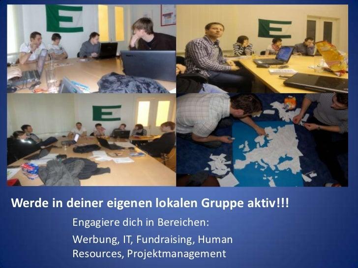 Werde in deiner eigenen lokalen Gruppe aktiv!!!<br />Engagiere dich in Bereichen:<br />Werbung, IT, Fundraising, Human Res...