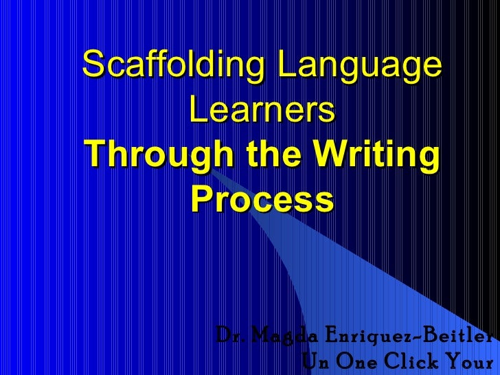 Scaffolding Language      LearnersThrough the Writing      Process       Dr. Magda Enriquez-Beitler               Un One C...