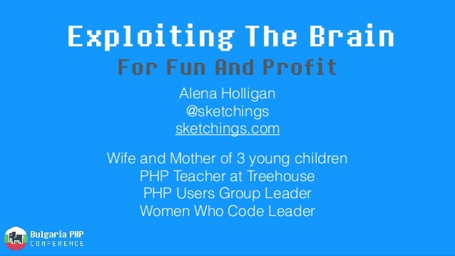 Exploiting The Brain Alena Holligan @sketchings sketchings.com Wife and Mother of 3 young children PHP Teacher at Treeh...