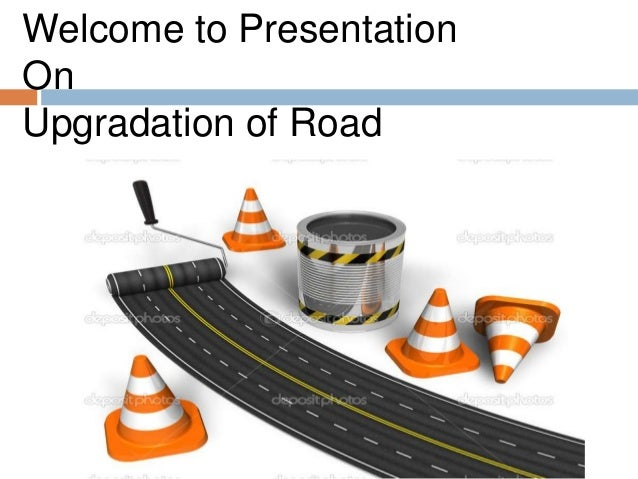 Welcome to Presentation On Upgradation of Road