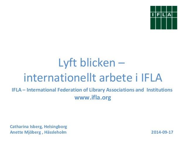 Lyft blicken –  internationellt arbete i IFLA  IFLA – International Federation of Library Associations and Institutions  w...