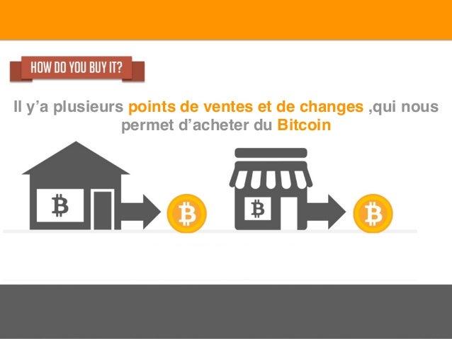 Il y'a plusieurs points de ventes et de changes ,qui nous permet d'acheter du Bitcoin