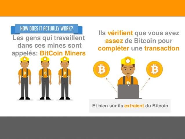 Les gens qui travaillent dans ces mines sont appelés: BitCoin Miners Ils vérifient que vous avez assez de Bitcoin pour comp...