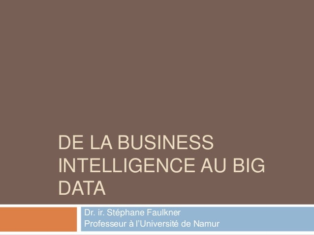DE LA BUSINESS INTELLIGENCE AU BIG DATA Dr. ir. Stéphane Faulkner Professeur à l'Université de Namur