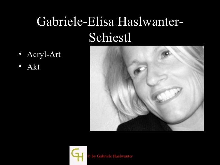 Gabriele-Elisa Haslwanter-Schiestl <ul><li>Acryl-Art </li></ul><ul><li>Akt </li></ul>© by Gabriele Haslwanter