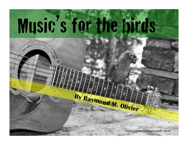 Music's for the birds! By Raymond M. Olivier Picture	   provided	   by	   Raymond	   M.	   Olivier