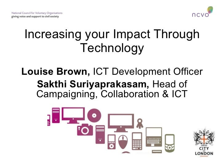Increasing your Impact Through Technology Louise Brown,  ICT Development Officer Sakthi Suriyaprakasam,  Head of Campaigni...