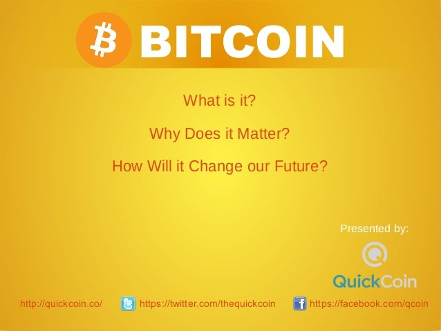 BITCOIN What is it? Why Does it Matter? How Will it Change our Future? Presented by: http://quickcoin.co/ https://twitter....