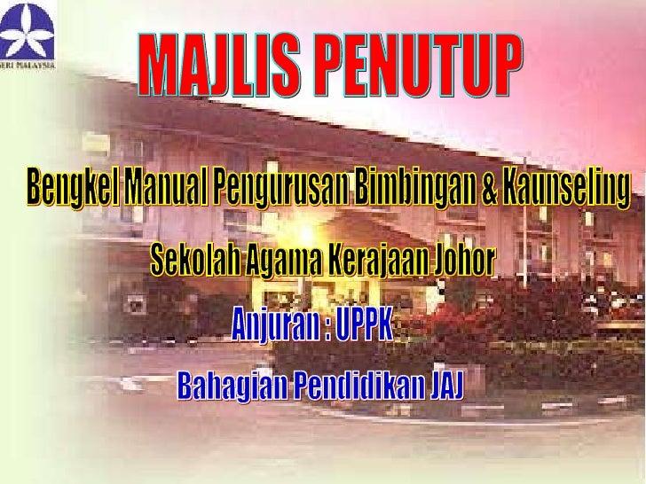 MAJLIS PENUTUP Bengkel Manual Pengurusan Bimbingan & Kaunseling Sekolah Agama Kerajaan Johor Anjuran : UPPK Bahagian Pendi...