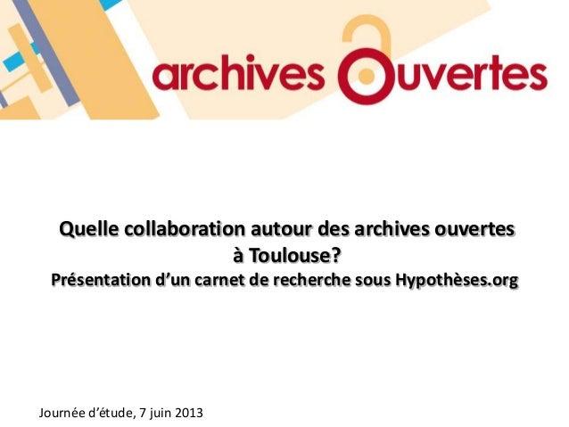 Quelle collaboration autour des archives ouvertesà Toulouse?Présentation d'un carnet de recherche sous Hypothèses.orgJourn...
