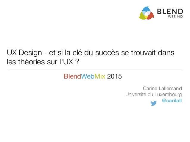 UX Design - et si la clé du succès se trouvait dans les théories sur l'UX ? Carine Lallemand  Université du Luxembourg @ca...