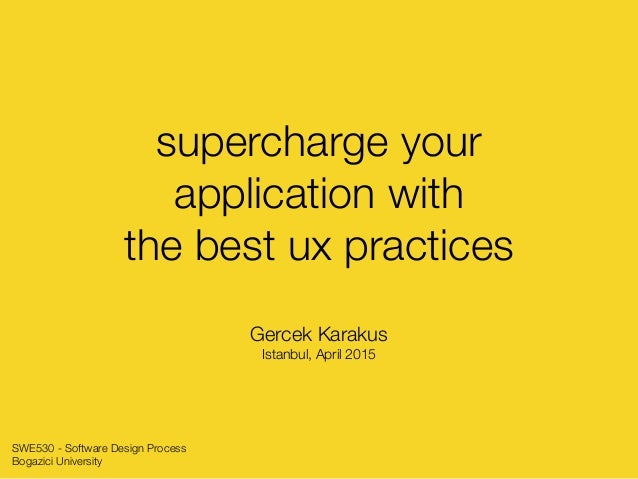 supercharge your application with the best ux practices Gercek Karakus Istanbul, April 2015 SWE530 - Software Design Proce...