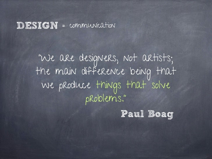 """DESIGN   = communication   """"We are designers, not artists;  the main difference being that    we produce things that solve..."""