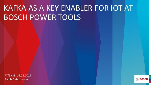 KAFKA AS A KEY ENABLER FOR IOT AT BOSCH POWER TOOLS PT/ENS1, 16.05.2019 Ralph Debusmann