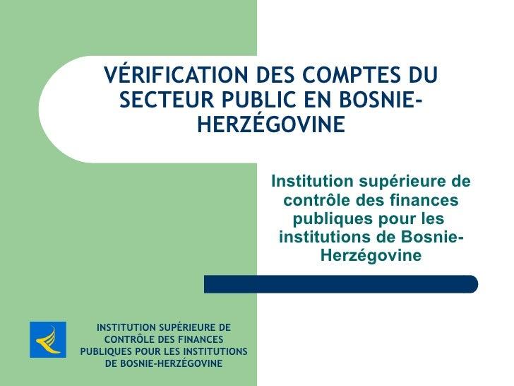 VÉRIFICATION DES COMPTES DU SECTEUR PUBLIC EN BOSNIE-HERZÉGOVINE Institution supérieure de contrôle des finances publiques...