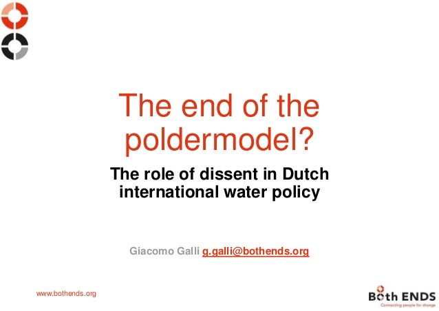 www.bothends.org The end of the poldermodel? The role of dissent in Dutch international water policy Giacomo Galli g.galli...