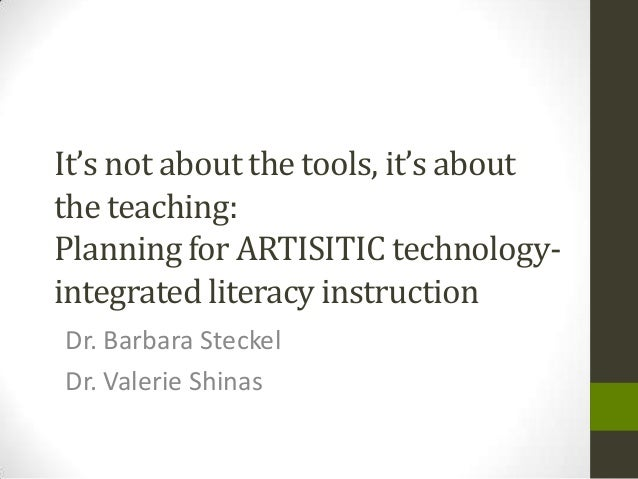 It's not about the tools, it's about the teaching: Planning for ARTISITIC technology- integrated literacy instruction Dr. ...