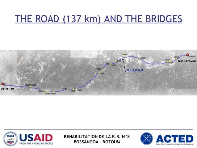 THE ROAD (137 km) AND THE BRIDGES REHABILITATION DE LA R.R. N°8 BOSSANGOA – BOZOUM BOSSANGOA BOZOUM OUHAM BAC