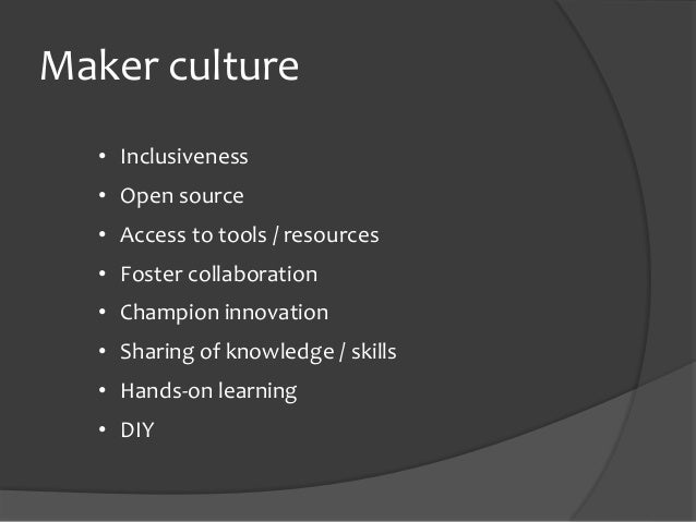 Maker culture • Inclusiveness • Open source • Access to tools / resources • Foster collaboration • Champion innovation • S...
