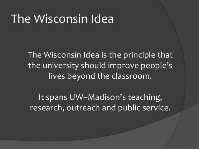 The Wisconsin Idea The Wisconsin Idea is the principle that the university should improve people's lives beyond the classr...