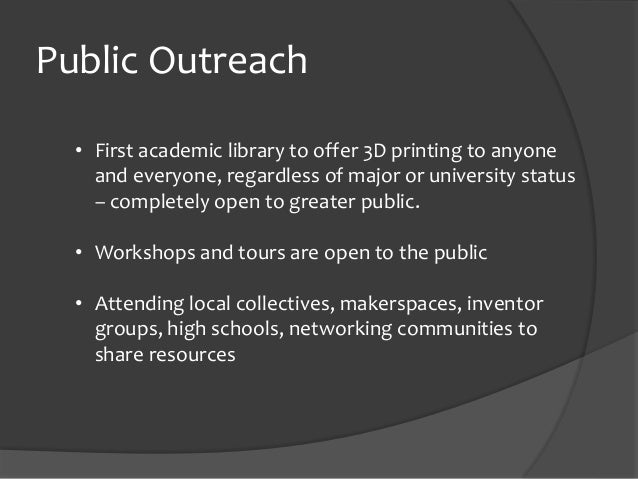 Public Outreach • First academic library to offer 3D printing to anyone and everyone, regardless of major or university st...