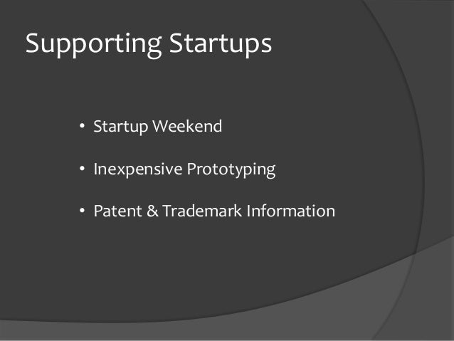Supporting Startups • Startup Weekend • Inexpensive Prototyping • Patent & Trademark Information