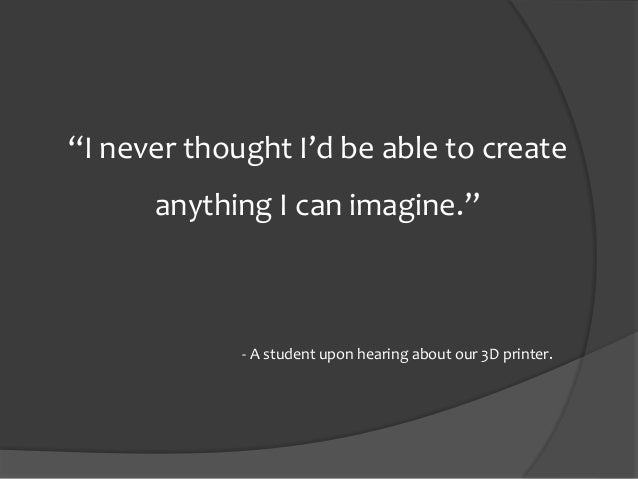 """""""I never thought I'd be able to create anything I can imagine."""" - A student upon hearing about our 3D printer."""