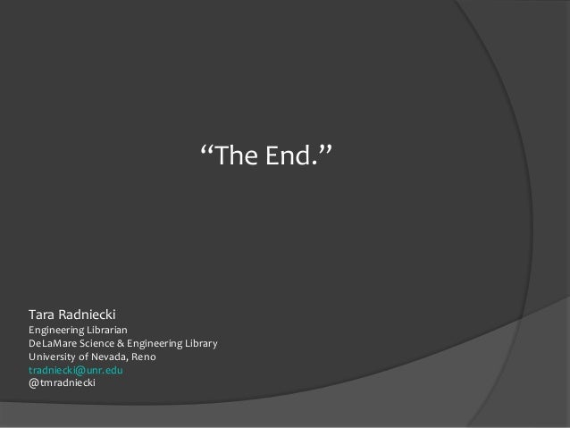 """""""The End."""" Tara Radniecki Engineering Librarian DeLaMare Science & Engineering Library University of Nevada, Reno tradniec..."""