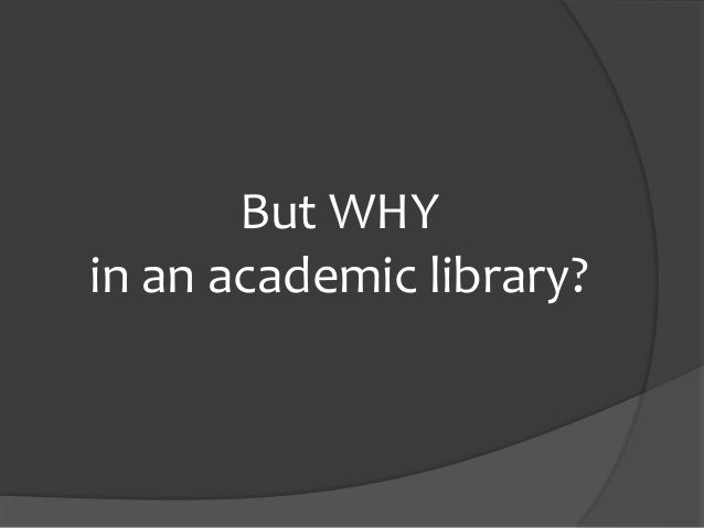 But WHY in an academic library?