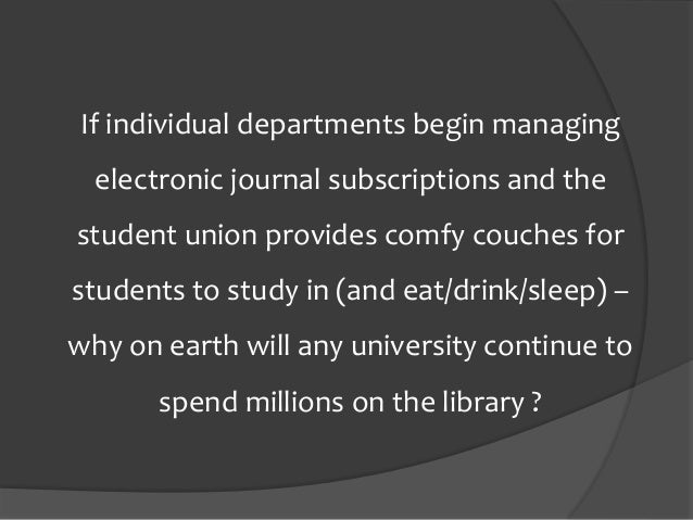 If individual departments begin managing electronic journal subscriptions and the student union provides comfy couches for...