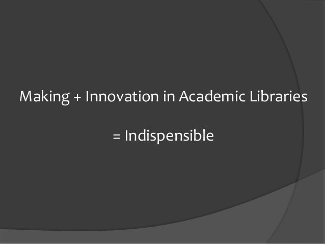 Making + Innovation in Academic Libraries = Indispensible