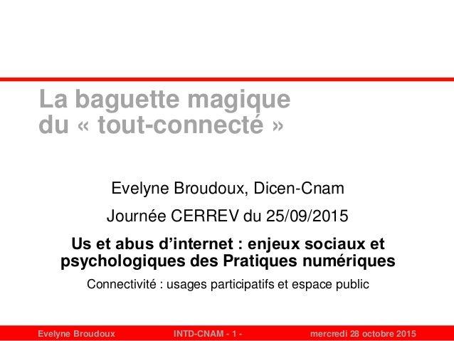 Evelyne Broudoux INTD-CNAM - 1 - mercredi 28 octobre 2015 La baguette magique du « tout-connecté » Evelyne Broudoux, Dicen...
