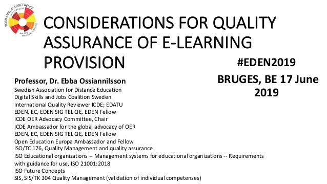 CONSIDERATIONS FOR QUALITY ASSURANCE OF E-LEARNING PROVISION #EDEN2019 BRUGES, BE 17 June 2019 Professor, Dr. Ebba Ossiann...