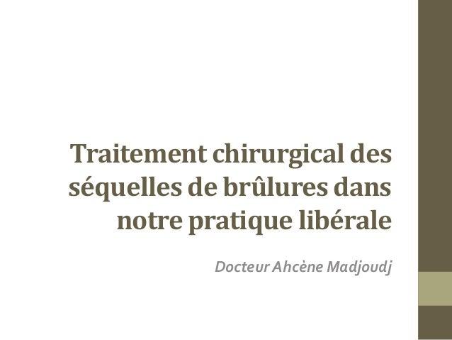 Traitement chirurgical des séquelles de brûlures dans notre pratique libérale Docteur Ahcène Madjoudj