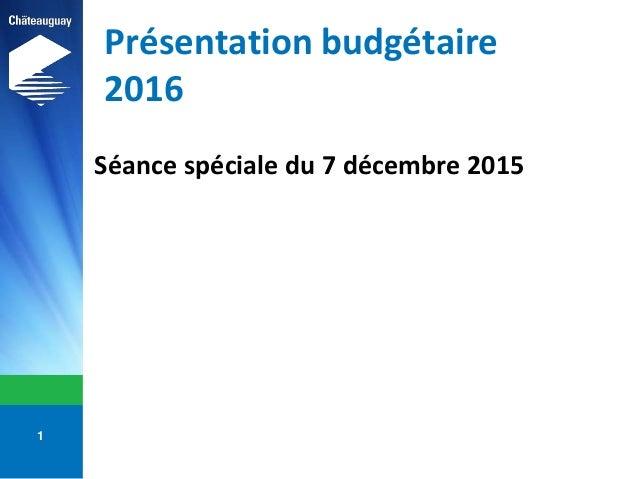 Présentation budgétaire 2016 Séance spéciale du 7 décembre 2015 1