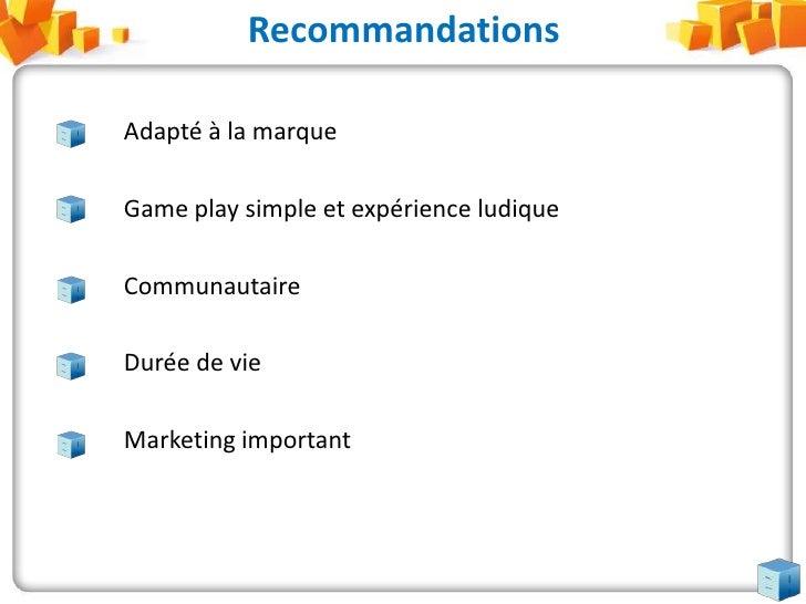 Adapté à la marque<br />Game play simple et expérience ludique<br />Communautaire <br />Durée de vie<br />Marketing i...