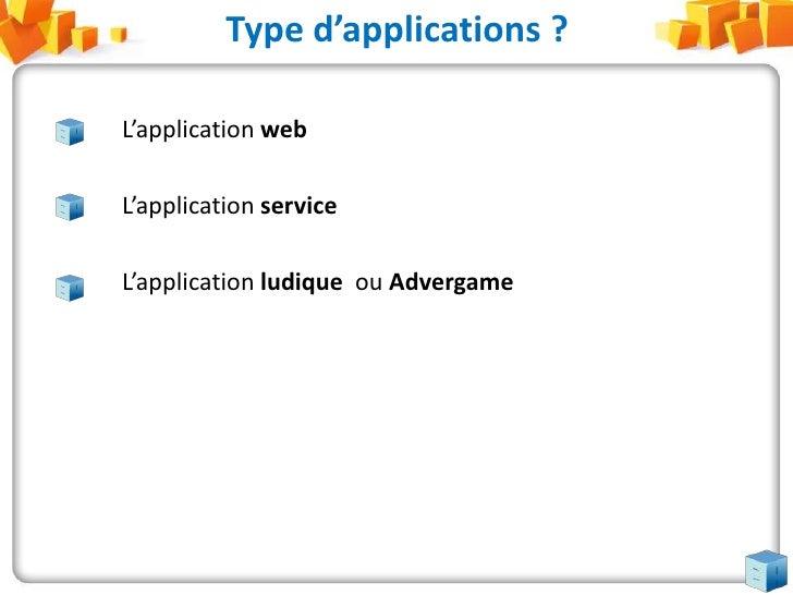 Type d'applications ?<br />L'application web<br />L'application service<br />L'application ludique ou Advergame<br />