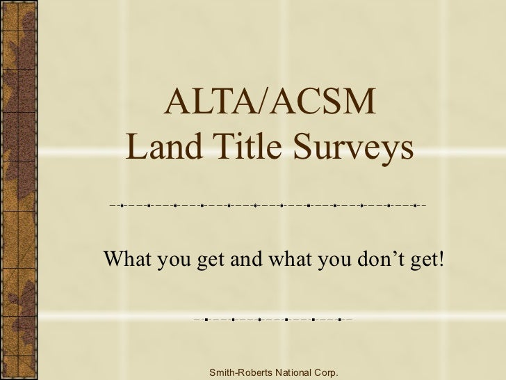 ALTA/ACSM Land Title Surveys What you get and what you don't get! Smith-Roberts National Corp.