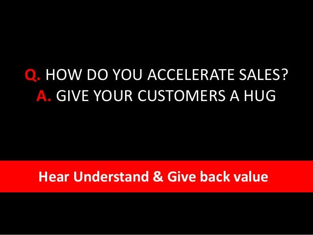 Q. HOW DO YOU ACCELERATE SALES? A. GIVE YOUR CUSTOMERS A HUG Hear Understand & Give back value