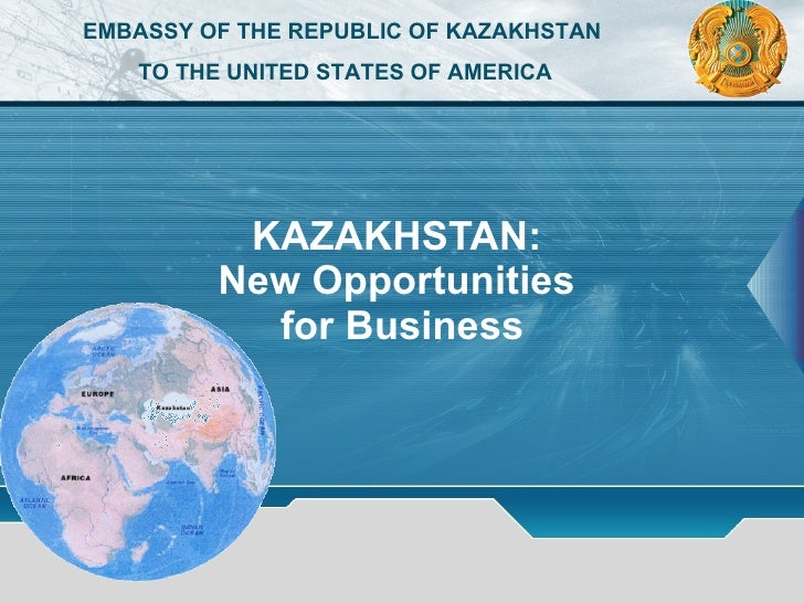 KAZAKHSTAN:  New Opportunities  for Business EMBASSY OF THE REPUBLIC OF KAZAKHSTAN  TO THE UNITED STATES OF AMERICA