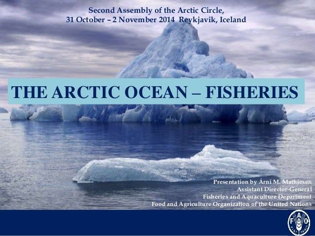 Second Assembly of the Arctic Circle,  31 October – 2 November 2014 Reykjavik, Iceland  THE ARCTIC OCEAN – FISHERIES  Pres...