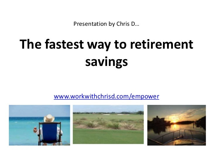 Presentation by Chris D…The fastest way to retirement           savings     www.workwithchrisd.com/empower