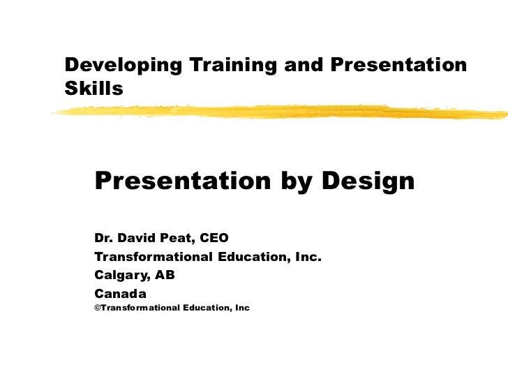 Developing Training and Presentation Skills Presentation by Design Dr. David Peat, CEO Transformational Education, Inc.  C...