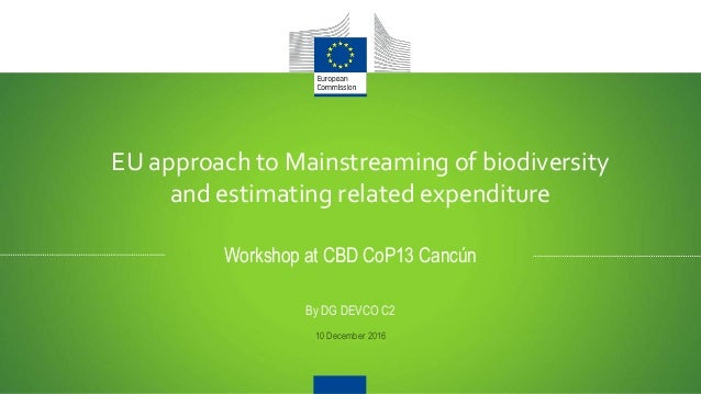 EU approach to Mainstreaming of biodiversity and estimating related expenditure Workshop at CBD CoP13 Cancún By DG DEVCO C...