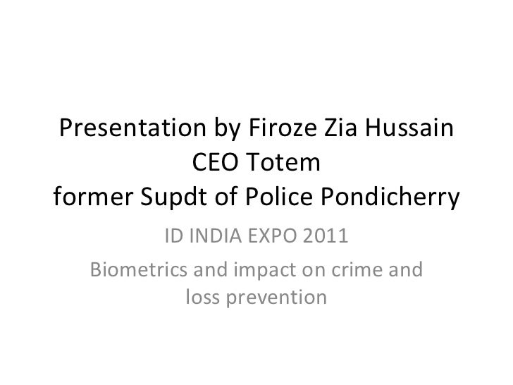 Presentation by Firoze Zia Hussain CEO Totem former Supdt of Police Pondicherry ID INDIA EXPO 2011 Biometrics and impact o...