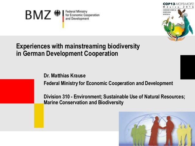 Experiences with mainstreaming biodiversity in German Development Cooperation Dr. Matthias Krause Federal Ministry for Eco...
