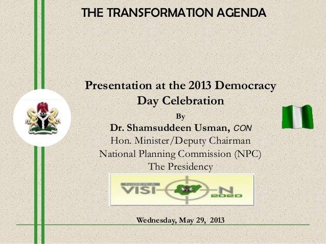 Presentation at the 2013 DemocracyDay CelebrationByDr. Shamsuddeen Usman, CONHon. Minister/Deputy ChairmanNational Plannin...