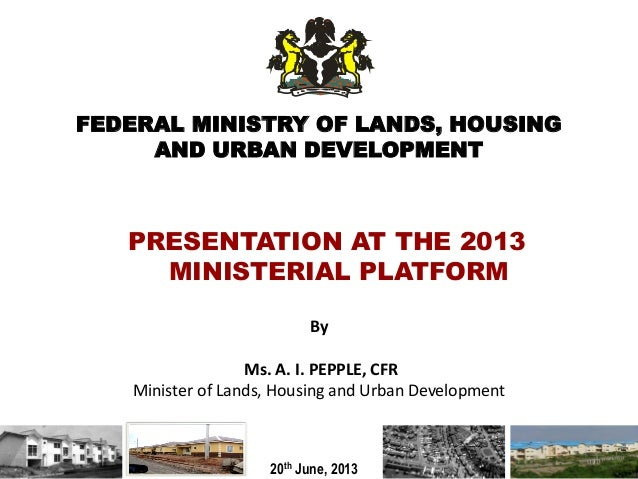 FEDERAL MINISTRY OF LANDS, HOUSINGAND URBAN DEVELOPMENTByMs. A. I. PEPPLE, CFRMinister of Lands, Housing and Urban Develop...