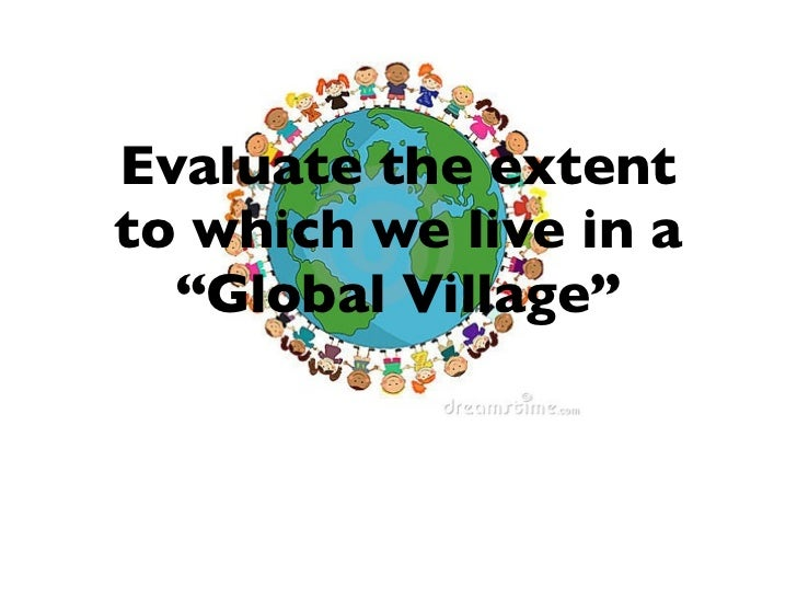 "Evaluate the extentto which we live in a  ""Global Village"""